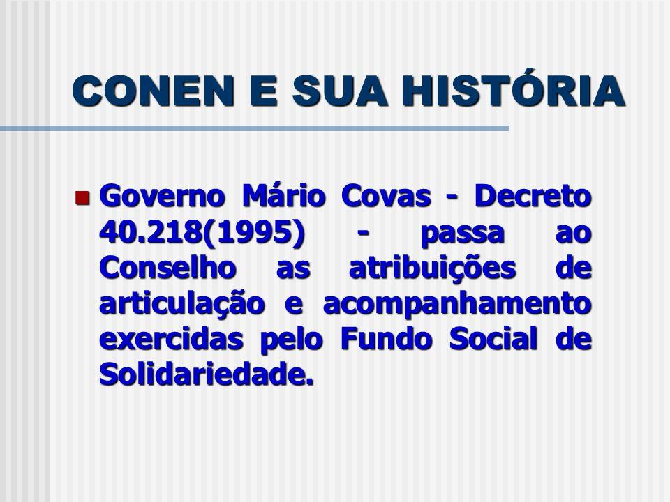 CONEN E SUA HISTÓRIA Governo Mário Covas - Decreto 40.218(1995) - passa ao Conselho as atribuições de articulação e acompanhamento exercidas pelo Fund