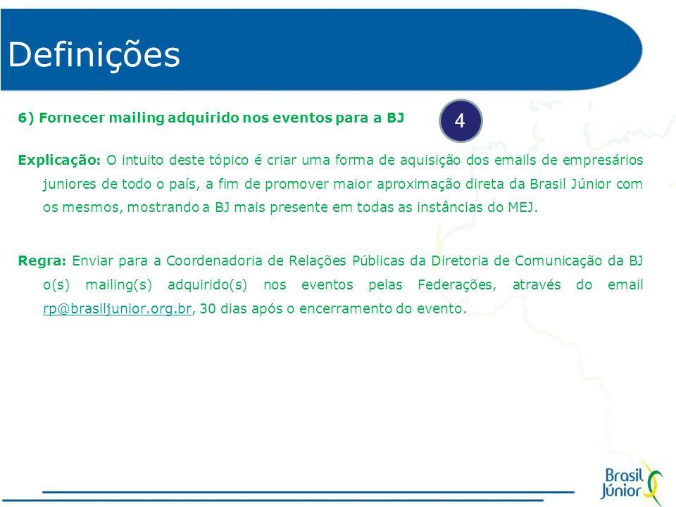 Definições 6) Fornecer mailing adquirido nos eventos para a BJ Explicação: O intuito deste tópico é criar uma forma de aquisição dos emails de empresários juniores de todo o país, a fim de promover maior aproximação direta da Brasil Júnior com os mesmos, mostrando a BJ mais presente em todas as instâncias do MEJ.