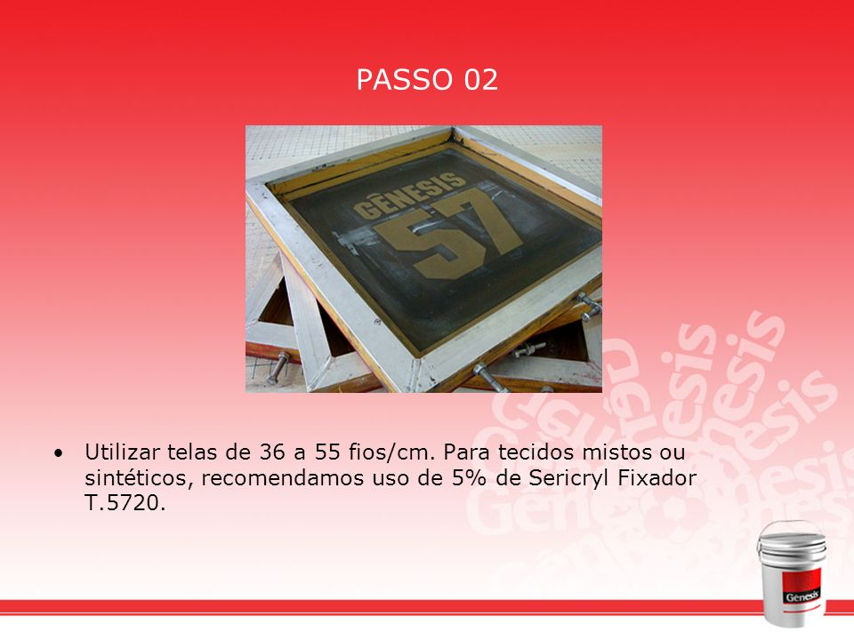 PASSO 02 Utilizar telas de 36 a 55 fios/cm. Para tecidos mistos ou sintéticos, recomendamos uso de 5% de Sericryl Fixador T.5720.
