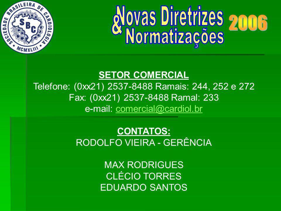 SETOR COMERCIAL Telefone: (0xx21) 2537-8488 Ramais: 244, 252 e 272 Fax: (0xx21) 2537-8488 Ramal: 233 e-mail: comercial@cardiol.brcomercial@cardiol.br CONTATOS: RODOLFO VIEIRA - GERÊNCIA MAX RODRIGUES CLÉCIO TORRES EDUARDO SANTOS