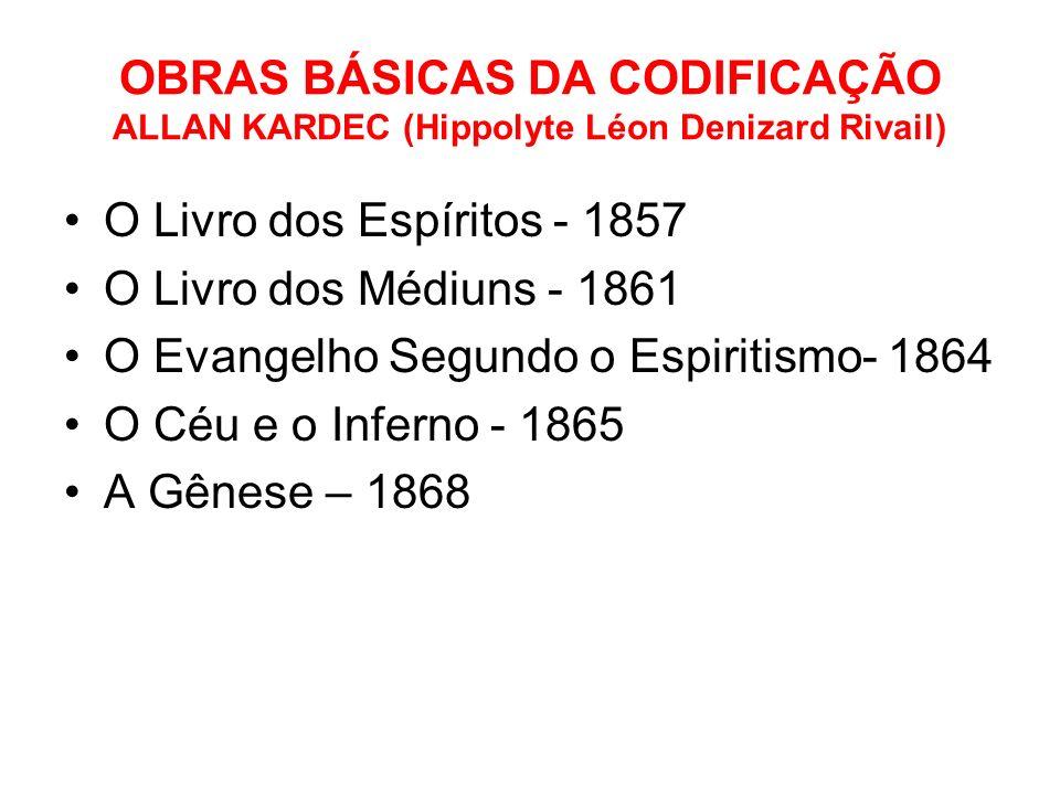 OBRAS BÁSICAS DA CODIFICAÇÃO ALLAN KARDEC (Hippolyte Léon Denizard Rivail) O Livro dos Espíritos - 1857 O Livro dos Médiuns - 1861 O Evangelho Segundo