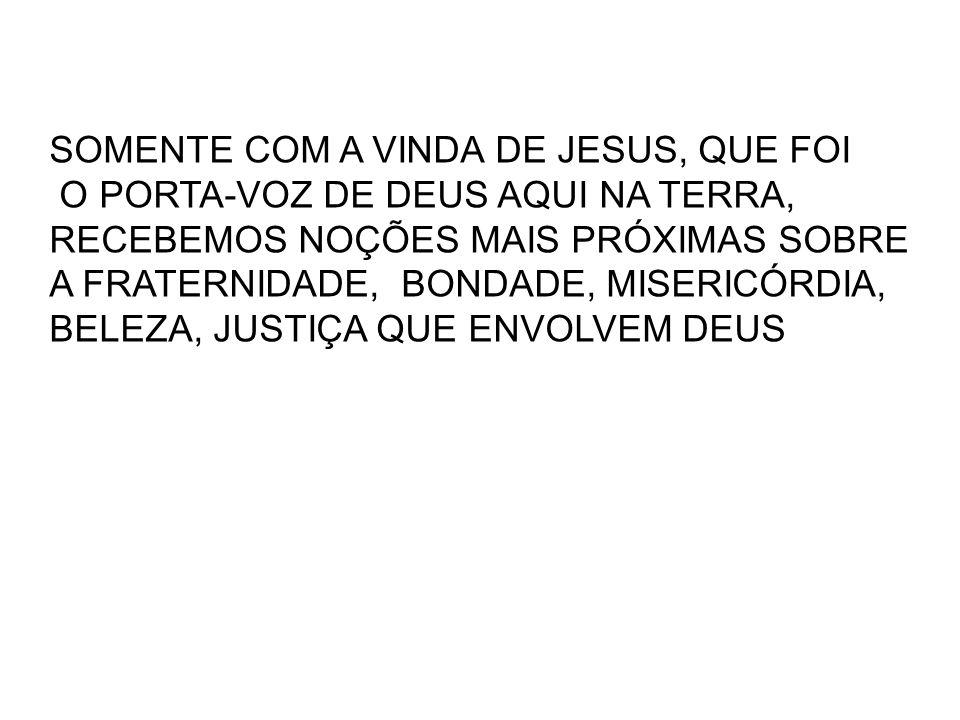 SOMENTE COM A VINDA DE JESUS, QUE FOI O PORTA-VOZ DE DEUS AQUI NA TERRA, RECEBEMOS NOÇÕES MAIS PRÓXIMAS SOBRE A FRATERNIDADE, BONDADE, MISERICÓRDIA, B