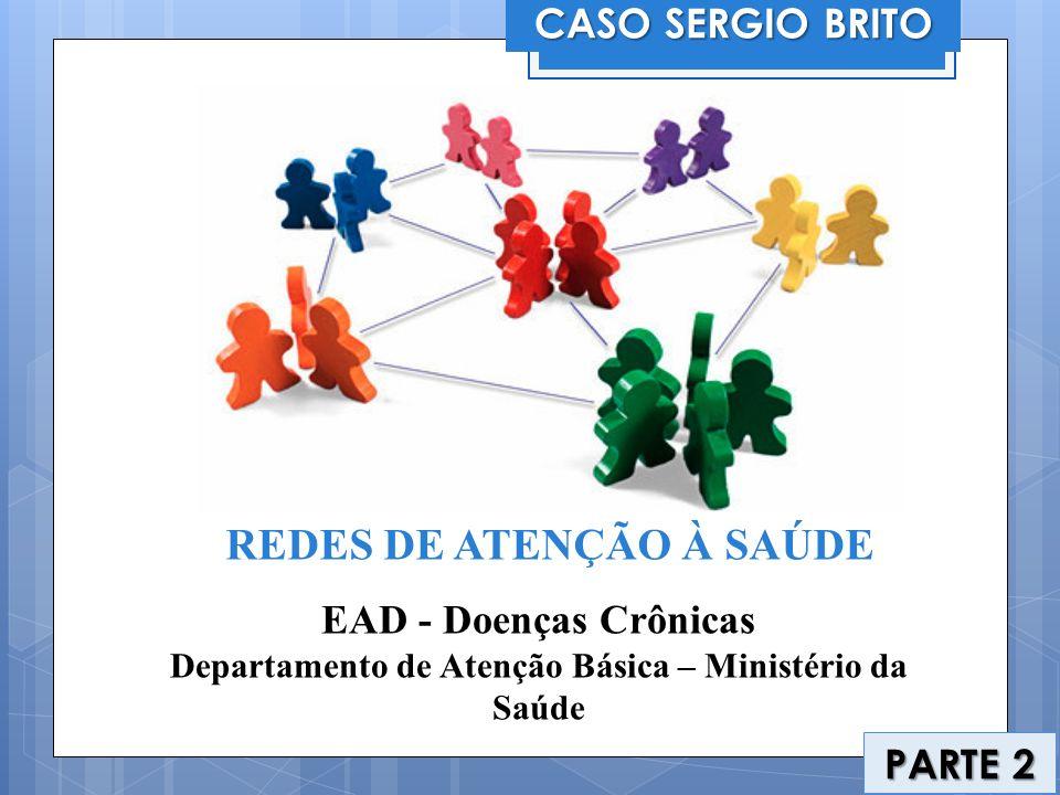 CASO SERGIO BRITO PARTE 2 REDES DE ATENÇÃO À SAÚDE EAD - Doenças Crônicas Departamento de Atenção Básica – Ministério da Saúde