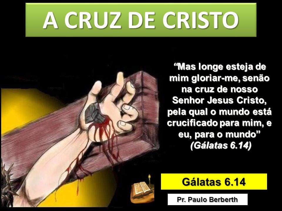 A CRUZ DE CRISTO Gálatas 6.14 Pr. Paulo Berberth Mas longe esteja de mim gloriar-me, senão na cruz de nosso Senhor Jesus Cristo, pela qual o mundo est
