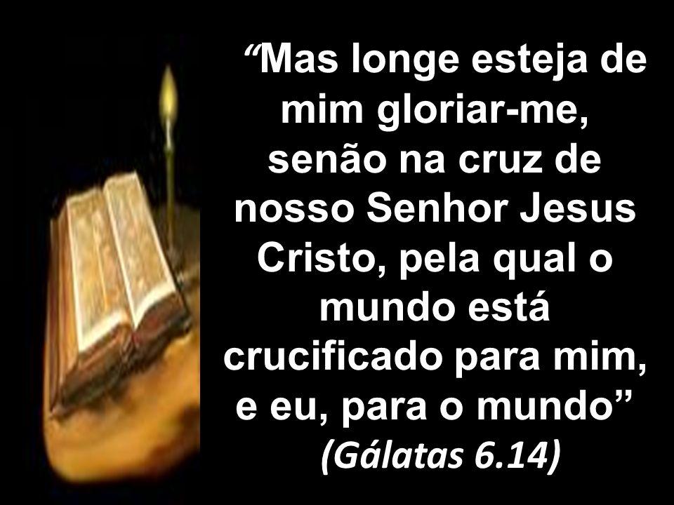Mas longe esteja de mim gloriar-me, senão na cruz de nosso Senhor Jesus Cristo, pela qual o mundo está crucificado para mim, e eu, para o mundo (Gálat