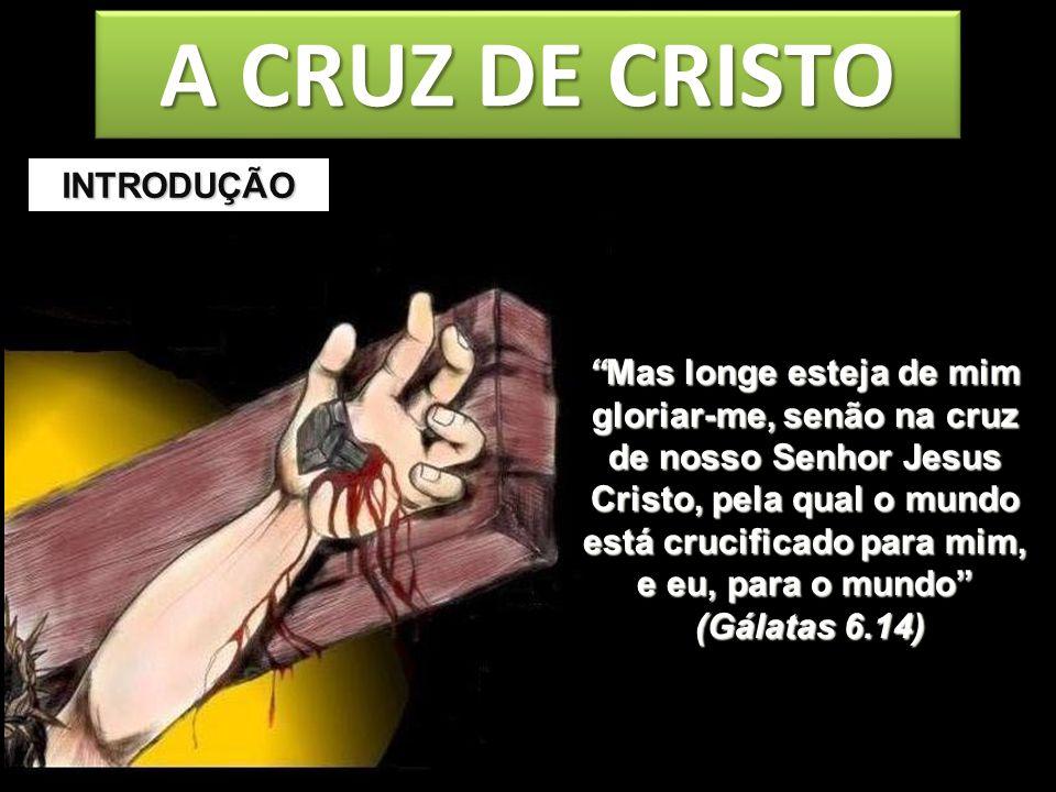 A CRUZ DE CRISTO Mas longe esteja de mim gloriar-me, senão na cruz de nosso Senhor Jesus Cristo, pela qual o mundo está crucificado para mim, e eu, pa