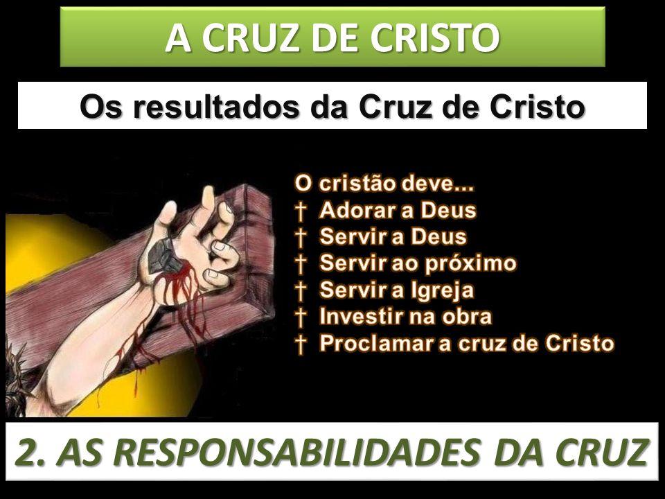A CRUZ DE CRISTO Os resultados da Cruz de Cristo 2. AS RESPONSABILIDADES DA CRUZ