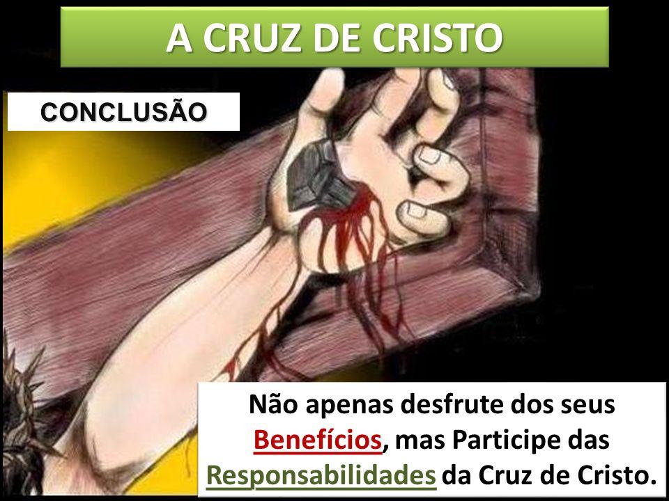 A CRUZ DE CRISTO Não apenas desfrute dos seus Benefícios, mas Participe das Responsabilidades da Cruz de Cristo. CONCLUSÃO