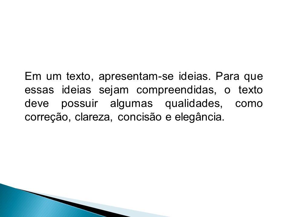 Em um texto, apresentam-se ideias. Para que essas ideias sejam compreendidas, o texto deve possuir algumas qualidades, como correção, clareza, concisã