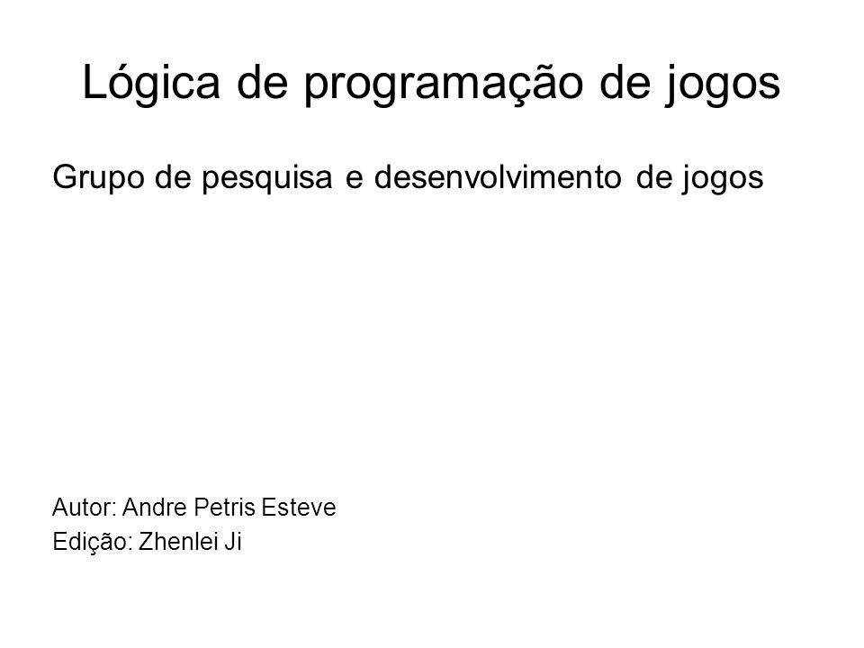 Lógica de programação de jogos Grupo de pesquisa e desenvolvimento de jogos Autor: Andre Petris Esteve Edição: Zhenlei Ji