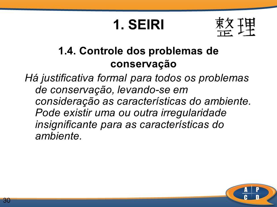 30 1. SEIRI 1.4. Controle dos problemas de conservação Há justificativa formal para todos os problemas de conservação, levando-se em consideração as c
