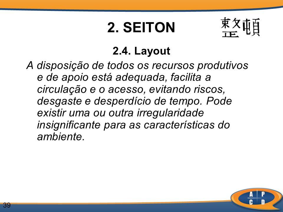 39 2. SEITON 2.4. Layout A disposição de todos os recursos produtivos e de apoio está adequada, facilita a circulação e o acesso, evitando riscos, des
