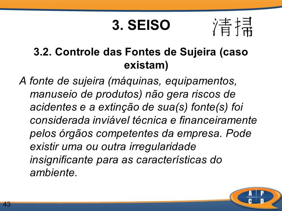 43 3. SEISO 3.2. Controle das Fontes de Sujeira (caso existam) A fonte de sujeira (máquinas, equipamentos, manuseio de produtos) não gera riscos de ac