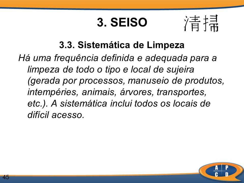 45 3. SEISO 3.3. Sistemática de Limpeza Há uma frequência definida e adequada para a limpeza de todo o tipo e local de sujeira (gerada por processos,