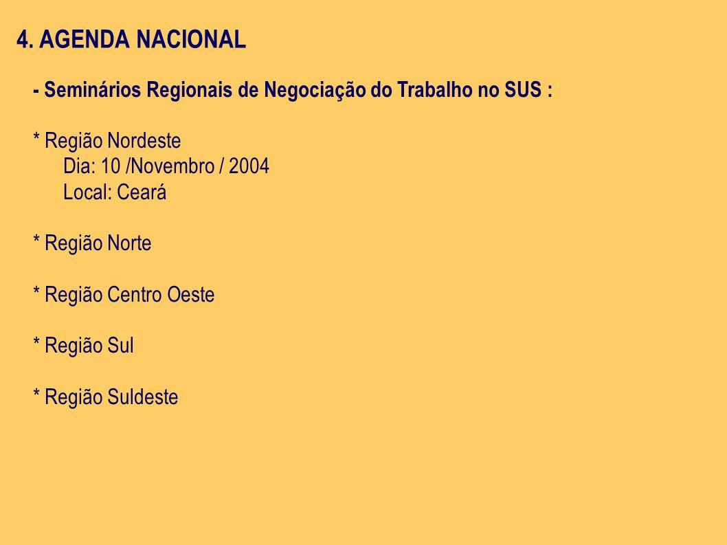 4. AGENDA NACIONAL - Seminários Regionais de Negociação do Trabalho no SUS : * Região Nordeste Dia: 10 /Novembro / 2004 Local: Ceará * Região Norte *