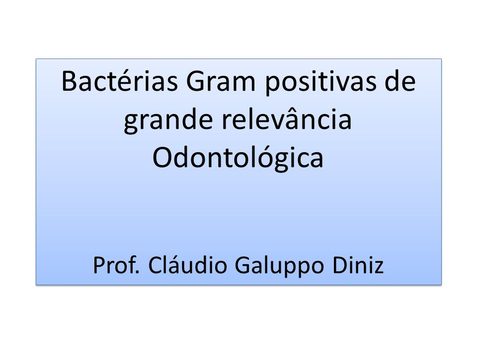 Bactérias Gram positivas de grande relevância Odontológica Prof. Cláudio Galuppo Diniz Bactérias Gram positivas de grande relevância Odontológica Prof