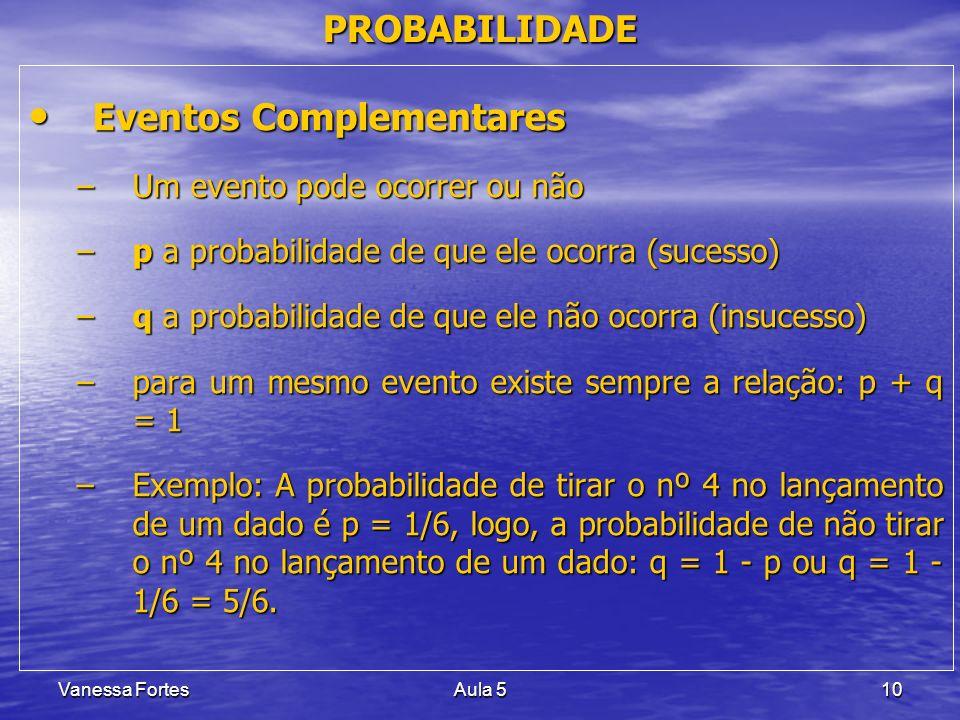 Vanessa FortesAula 510 PROBABILIDADE Eventos Complementares Eventos Complementares –Um evento pode ocorrer ou não –p a probabilidade de que ele ocorra