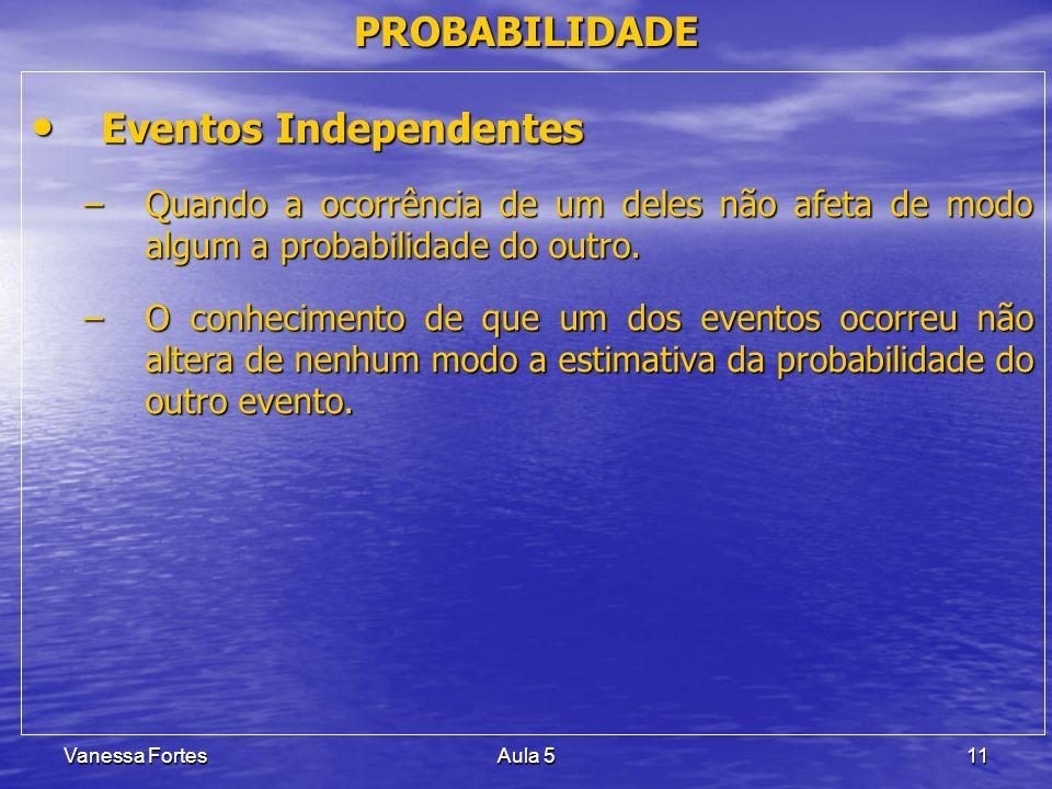 Vanessa FortesAula 511 PROBABILIDADE Eventos Independentes Eventos Independentes –Quando a ocorrência de um deles não afeta de modo algum a probabilid