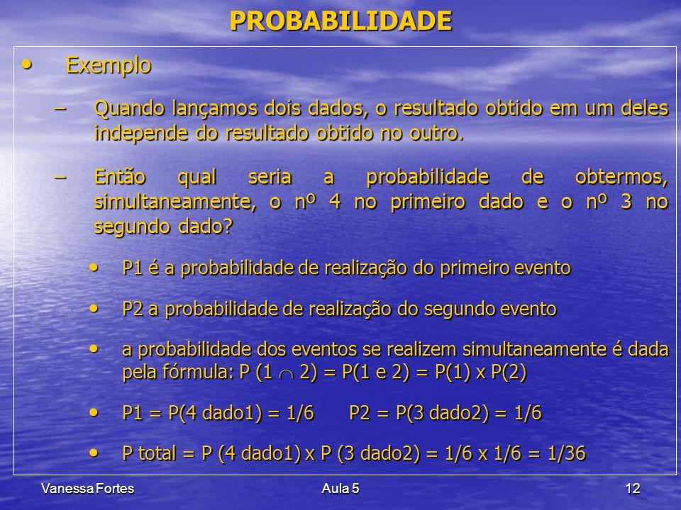 Vanessa FortesAula 512 PROBABILIDADE Exemplo Exemplo –Quando lançamos dois dados, o resultado obtido em um deles independe do resultado obtido no outr