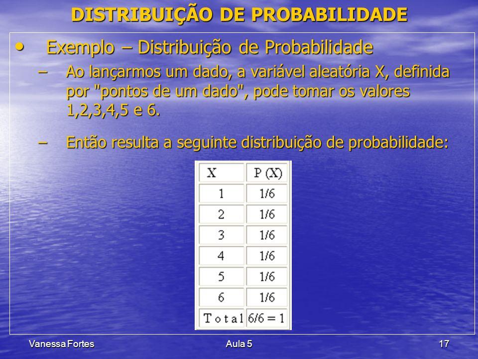 Vanessa FortesAula 517 DISTRIBUIÇÃO DE PROBABILIDADE Exemplo – Distribuição de Probabilidade Exemplo – Distribuição de Probabilidade –Ao lançarmos um