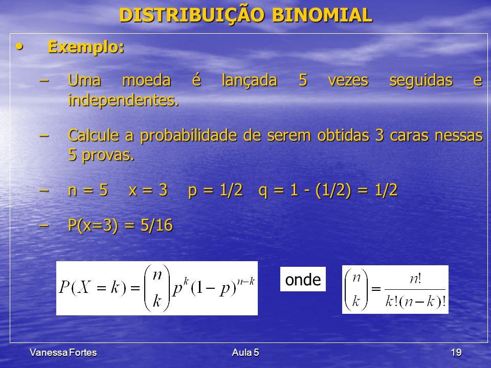 Vanessa FortesAula 519 DISTRIBUIÇÃO BINOMIAL Exemplo: Exemplo: –Uma moeda é lançada 5 vezes seguidas e independentes. –Calcule a probabilidade de sere