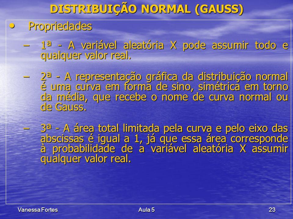 Vanessa FortesAula 523 DISTRIBUIÇÃO NORMAL (GAUSS) Propriedades Propriedades –1ª - A variável aleatória X pode assumir todo e qualquer valor real. –2ª