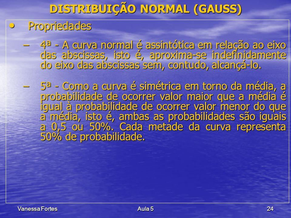 Vanessa FortesAula 524 DISTRIBUIÇÃO NORMAL (GAUSS) Propriedades Propriedades –4ª - A curva normal é assintótica em relação ao eixo das abscissas, isto