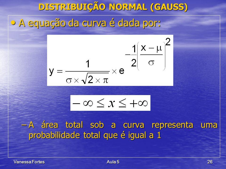Vanessa FortesAula 526 DISTRIBUIÇÃO NORMAL (GAUSS) A equação da curva é dada por: A equação da curva é dada por: –A área total sob a curva representa