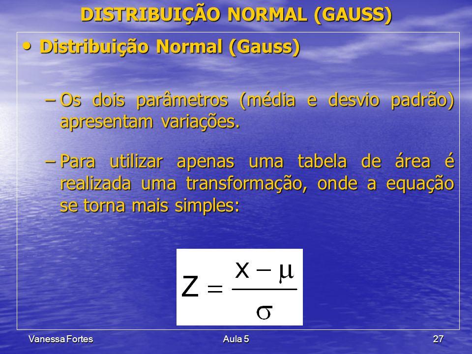 Vanessa FortesAula 527 Distribuição Normal (Gauss) Distribuição Normal (Gauss) –Os dois parâmetros (média e desvio padrão) apresentam variações. –Para