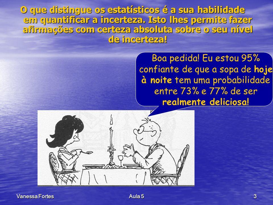 Vanessa FortesAula 53 O que distingue os estatísticos é a sua habilidade em quantificar a incerteza. Isto lhes permite fazer afirmações com certeza ab