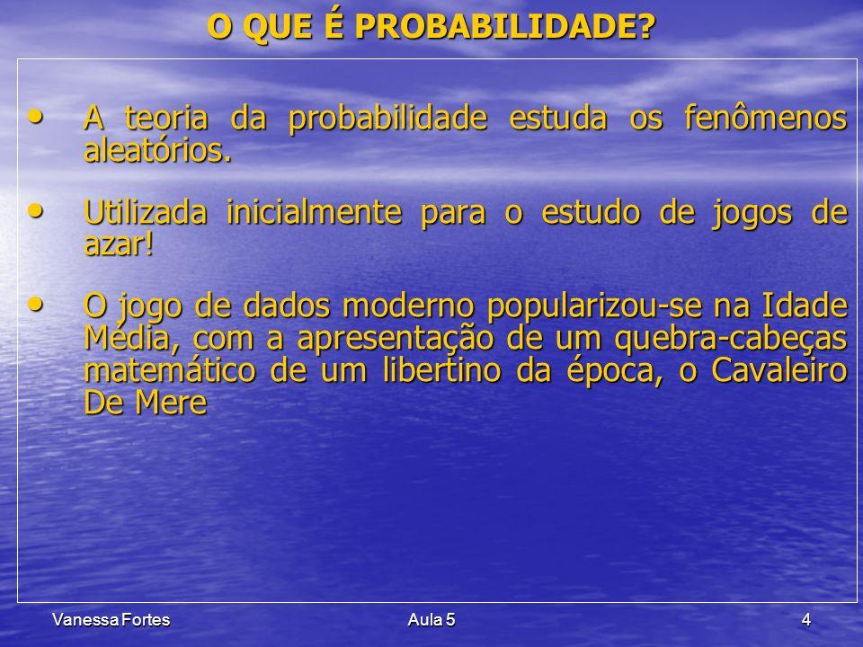 Vanessa FortesAula 55 PROBABILIDADE Experimento Aleatório Experimento Aleatório –São fenômenos que, mesmo repetido várias vezes sob condições semelhantes, apresentam resultados imprevisíveis.