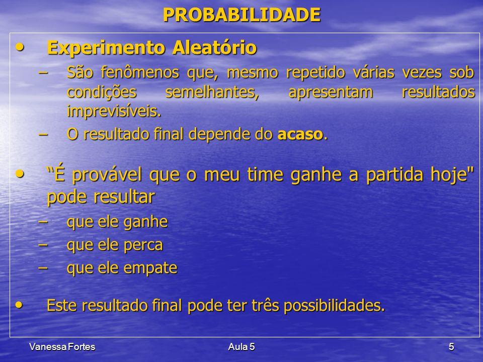 Vanessa FortesAula 55 PROBABILIDADE Experimento Aleatório Experimento Aleatório –São fenômenos que, mesmo repetido várias vezes sob condições semelhan
