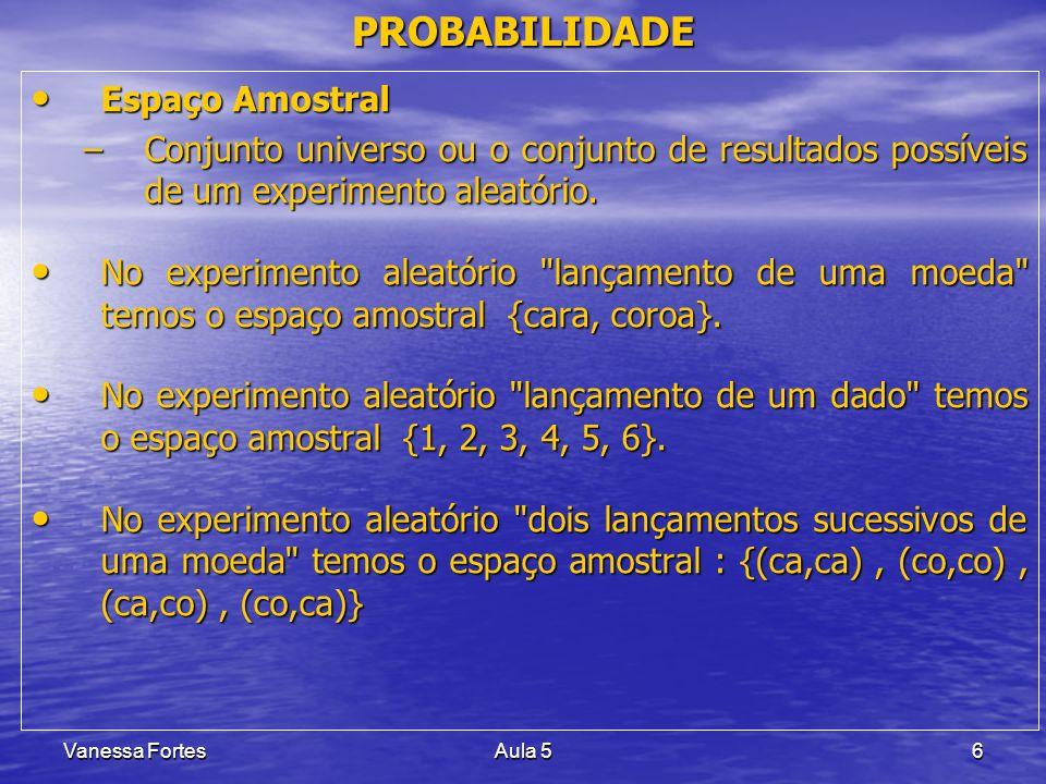 Vanessa FortesAula 56 PROBABILIDADE Espaço Amostral Espaço Amostral –Conjunto universo ou o conjunto de resultados possíveis de um experimento aleatór