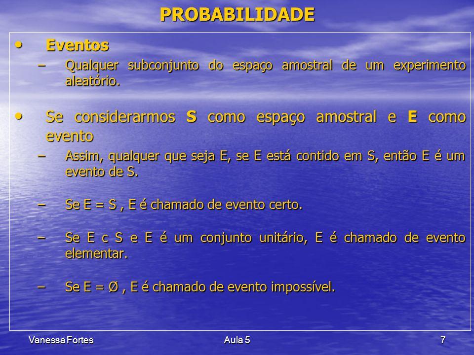 Vanessa FortesAula 58 PROBABILIDADE Probabilidade de um evento A = número real P(A) Probabilidade de um evento A = número real P(A) –número de casos favoráveis de A / número total de casos Exemplos: Exemplos: –No lançamento de uma moeda qual a probabilidade de obter cara em um evento A .