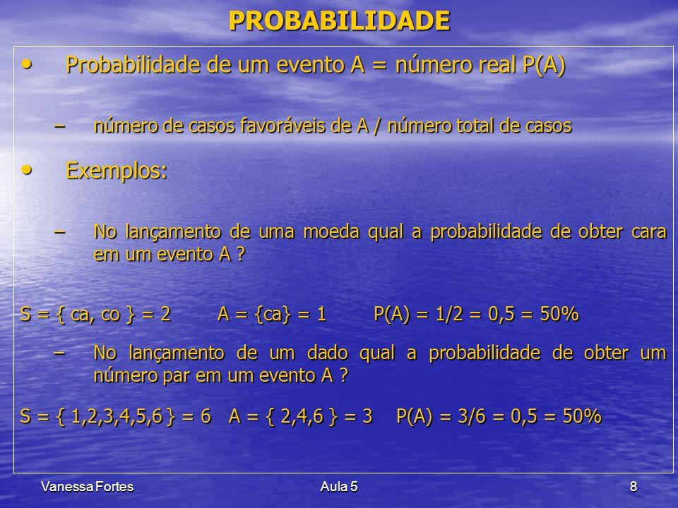 Vanessa FortesAula 58 PROBABILIDADE Probabilidade de um evento A = número real P(A) Probabilidade de um evento A = número real P(A) –número de casos f