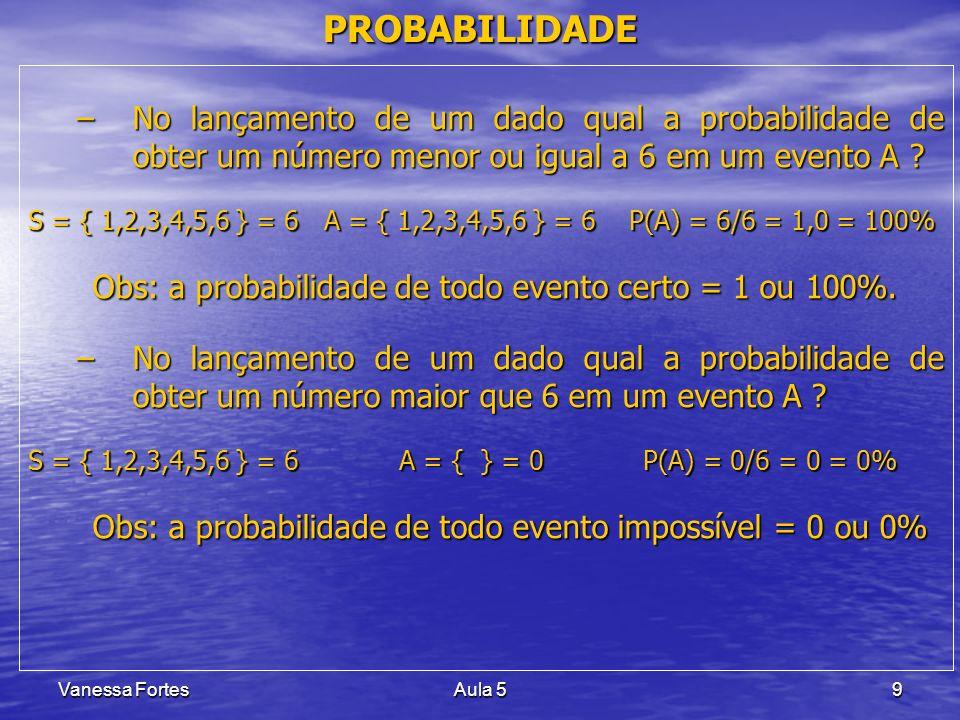 Vanessa FortesAula 510 PROBABILIDADE Eventos Complementares Eventos Complementares –Um evento pode ocorrer ou não –p a probabilidade de que ele ocorra (sucesso) –q a probabilidade de que ele não ocorra (insucesso) –para um mesmo evento existe sempre a relação: p + q = 1 –para um mesmo evento existe sempre a relação: p + q = 1 –Exemplo: A probabilidade de tirar o nº 4 no lançamento de um dado é p = 1/6, logo, a probabilidade de não tirar o nº 4 no lançamento de um dado: q = 1 - p ou q = 1 - 1/6 = 5/6.