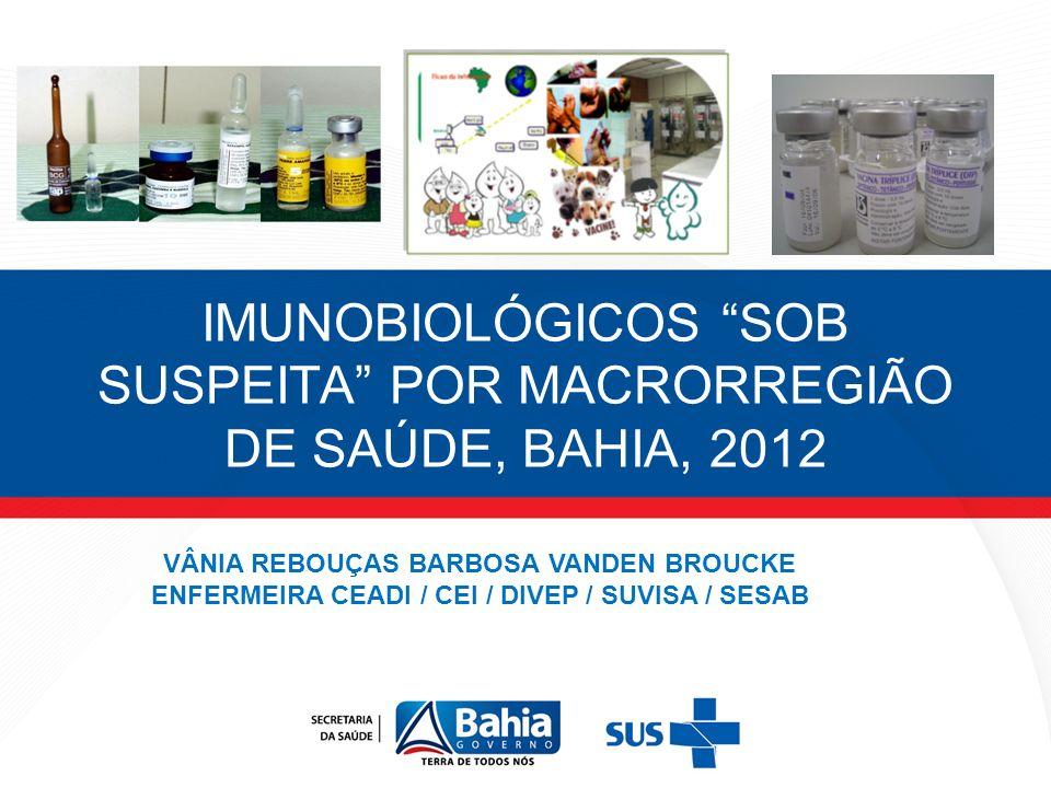 IMUNOBIOLÓGICOS SOB SUSPEITA POR MACRORREGIÃO DE SAÚDE, BAHIA, 2012 VÂNIA REBOUÇAS BARBOSA VANDEN BROUCKE ENFERMEIRA CEADI / CEI / DIVEP / SUVISA / SE