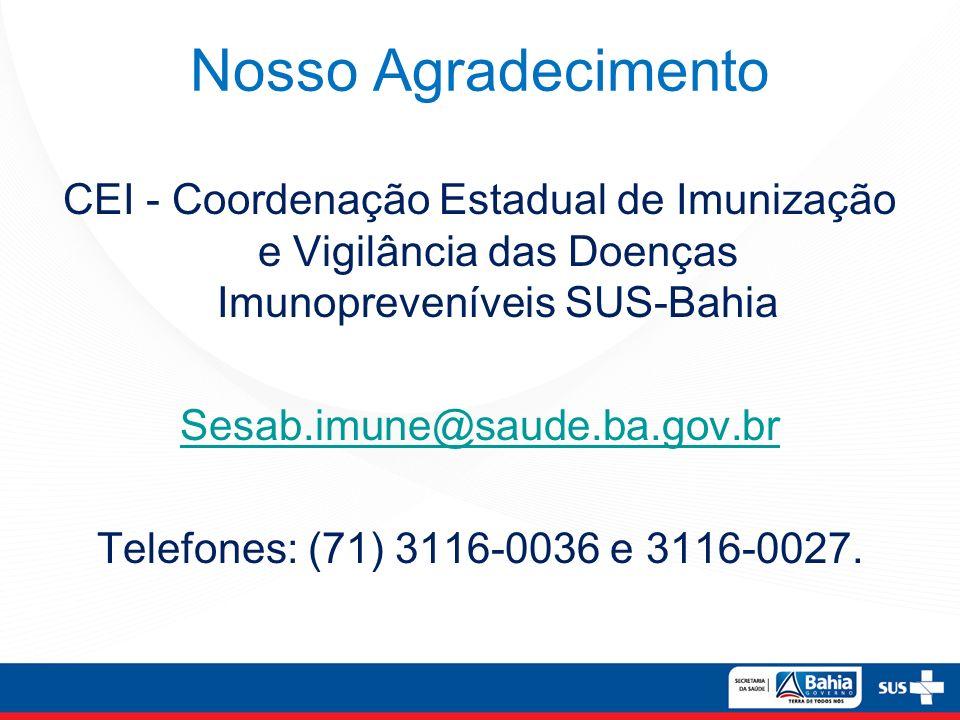 Nosso Agradecimento CEI - Coordenação Estadual de Imunização e Vigilância das Doenças Imunopreveníveis SUS-Bahia Sesab.imune@saude.ba.gov.br Telefones