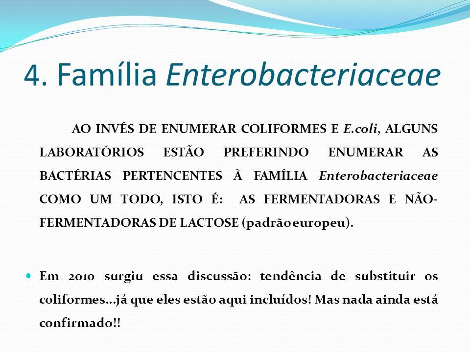 4. Família Enterobacteriaceae AO INVÉS DE ENUMERAR COLIFORMES E E.coli, ALGUNS LABORATÓRIOS ESTÃO PREFERINDO ENUMERAR AS BACTÉRIAS PERTENCENTES À FAMÍ