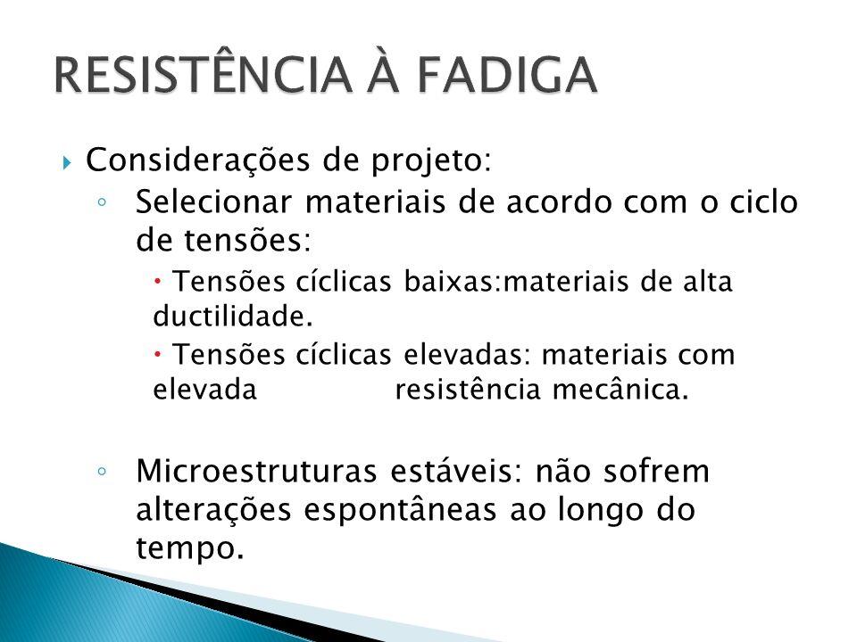 Considerações de projeto: Selecionar materiais de acordo com o ciclo de tensões: Tensões cíclicas baixas:materiais de alta ductilidade. Tensões cíclic