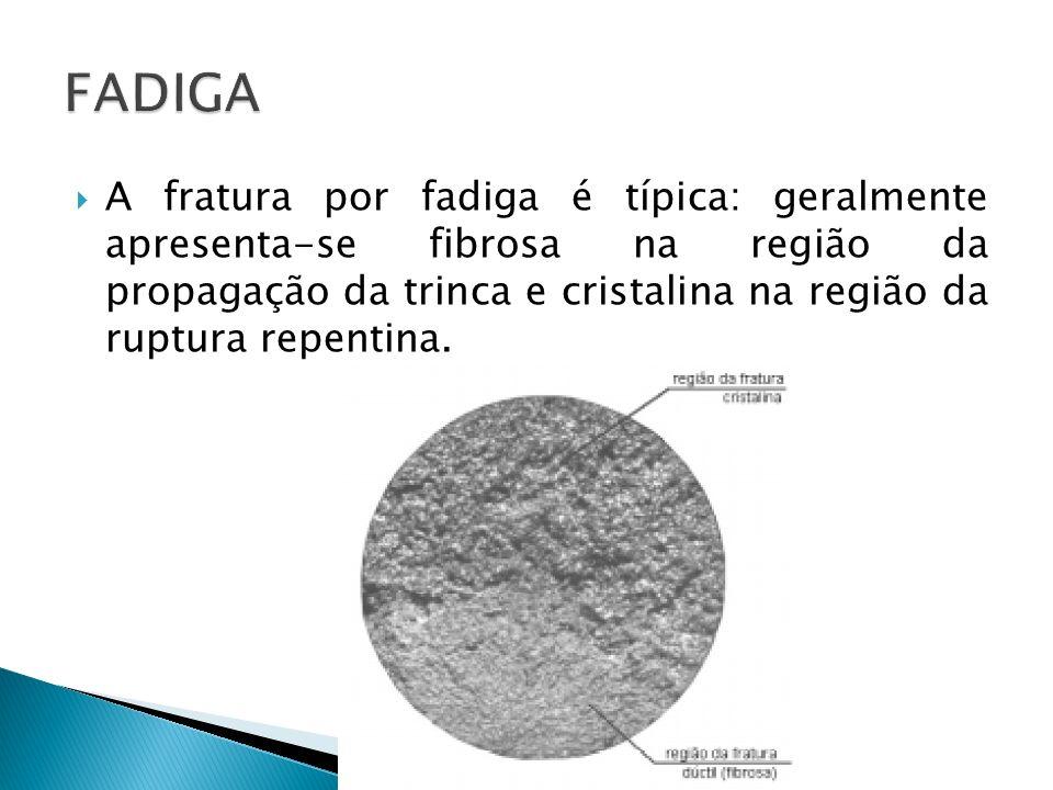 A fratura por fadiga é típica: geralmente apresenta-se fibrosa na região da propagação da trinca e cristalina na região da ruptura repentina.