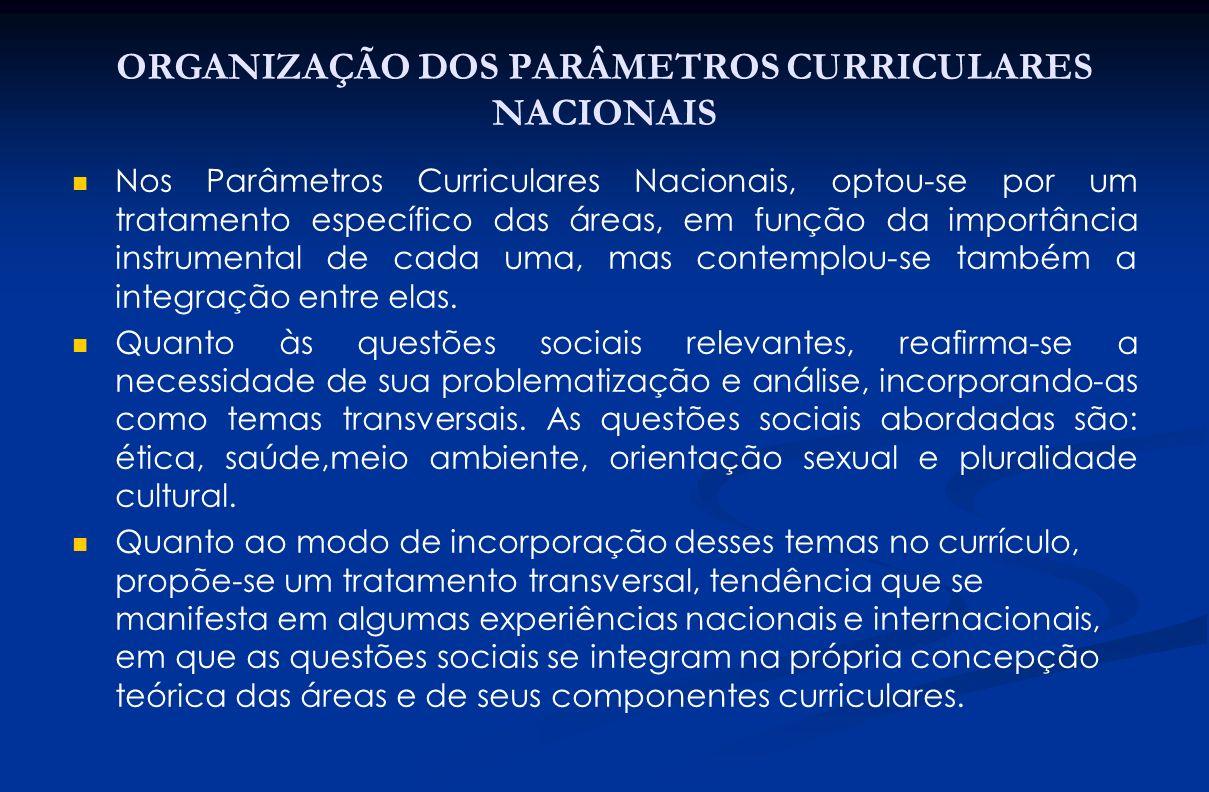 ORGANIZAÇÃO DOS PARÂMETROS CURRICULARES NACIONAIS Nos Parâmetros Curriculares Nacionais, optou-se por um tratamento específico das áreas, em função da