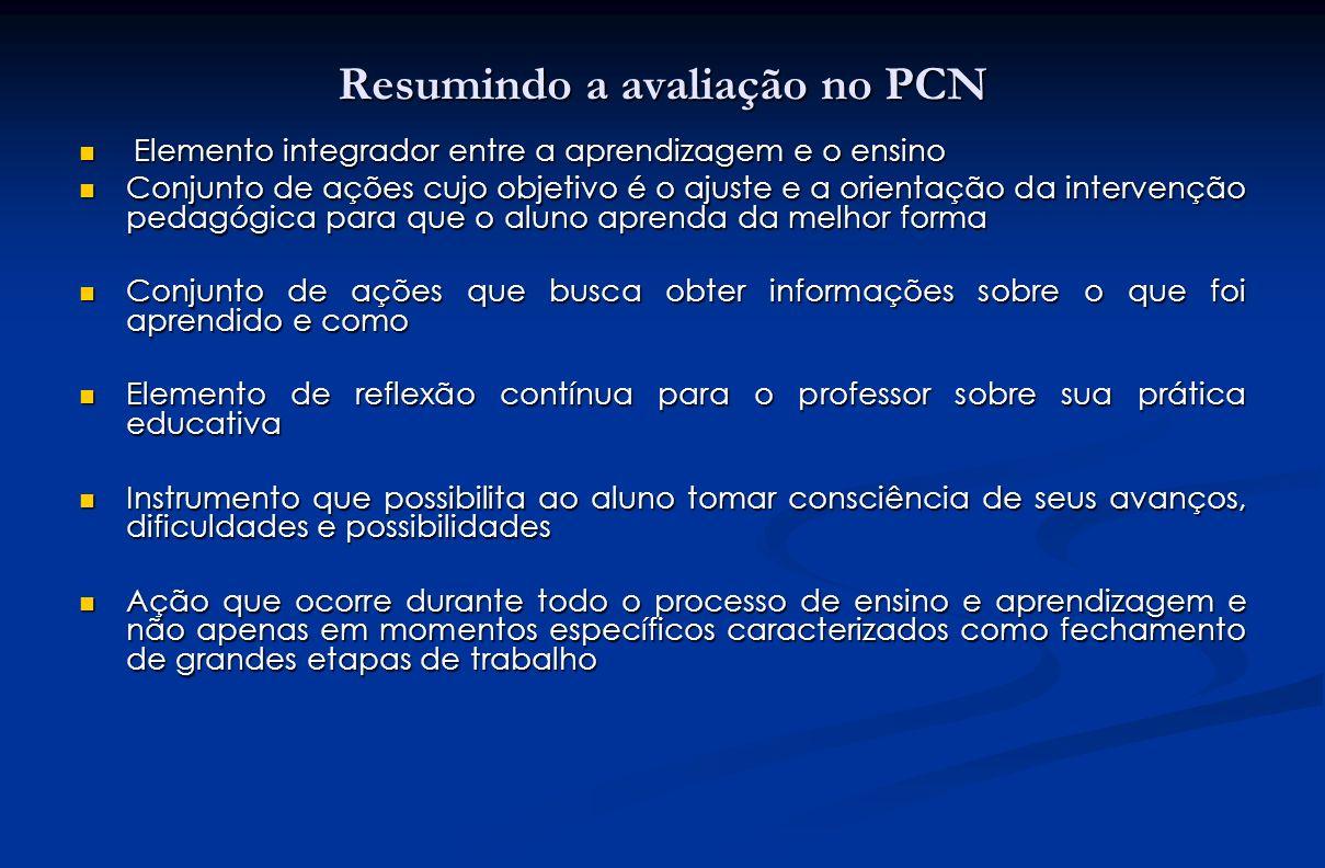 Resumindo a avaliação no PCN Elemento integrador entre a aprendizagem e o ensino Elemento integrador entre a aprendizagem e o ensino Conjunto de ações