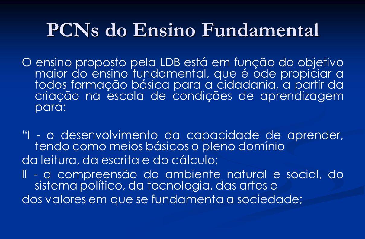 PCNs do Ensino Fundamental O ensino proposto pela LDB está em função do objetivo maior do ensino fundamental, que é ode propiciar a todos formação bás