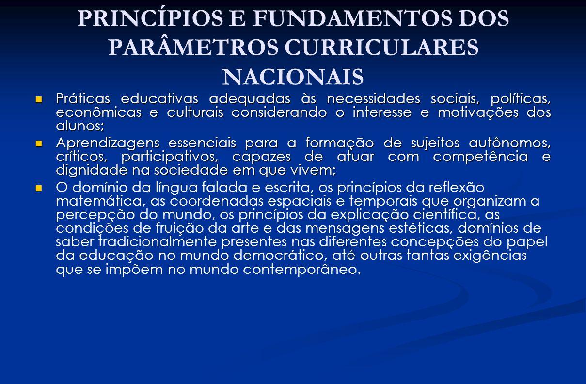 PRINCÍPIOS E FUNDAMENTOS DOS PARÂMETROS CURRICULARES NACIONAIS Práticas educativas adequadas às necessidades sociais, políticas, econômicas e culturai
