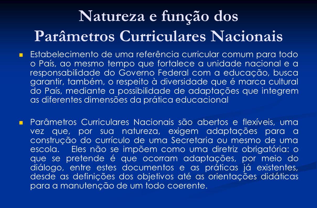 Natureza e função dos Parâmetros Curriculares Nacionais Estabelecimento de uma referência curricular comum para todo o País, ao mesmo tempo que fortal