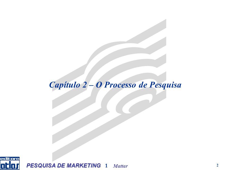 Mattar PESQUISA DE MARKETING 1 3 Etapas de um processo de pesquisa de marketing P rojeto e/ ou p roposta de pesquisa Problema de marketing /Problema de pesquisa Exploração inicial do tema Etapa 1– Formulação do problema de pesquisa Etapa 2– Planejamento da pesquisa Objetivos Objetivo(s) principal(ais) Objetivos secundários Questão (ões) e / ou Hipótese(s) Dados, variáveis e indicadores a pesquisar Fontes de dados Metodologia: Tipo(s) de pesquisa(s) Métodos e técnicas de coleta de dados População, amostra e amostragem Planejamento da coleta de dados Planejamento do processamento e da análise O processo de pesquisa