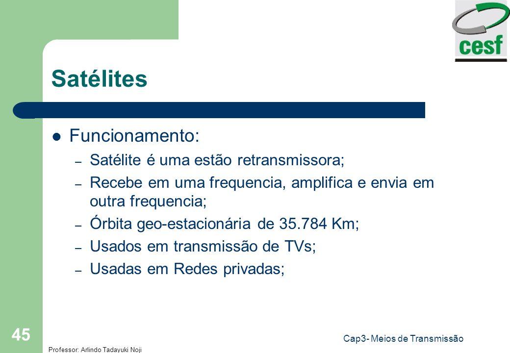 Professor: Arlindo Tadayuki Noji Cap3- Meios de Transmissão 45 Satélites Funcionamento: – Satélite é uma estão retransmissora; – Recebe em uma frequen