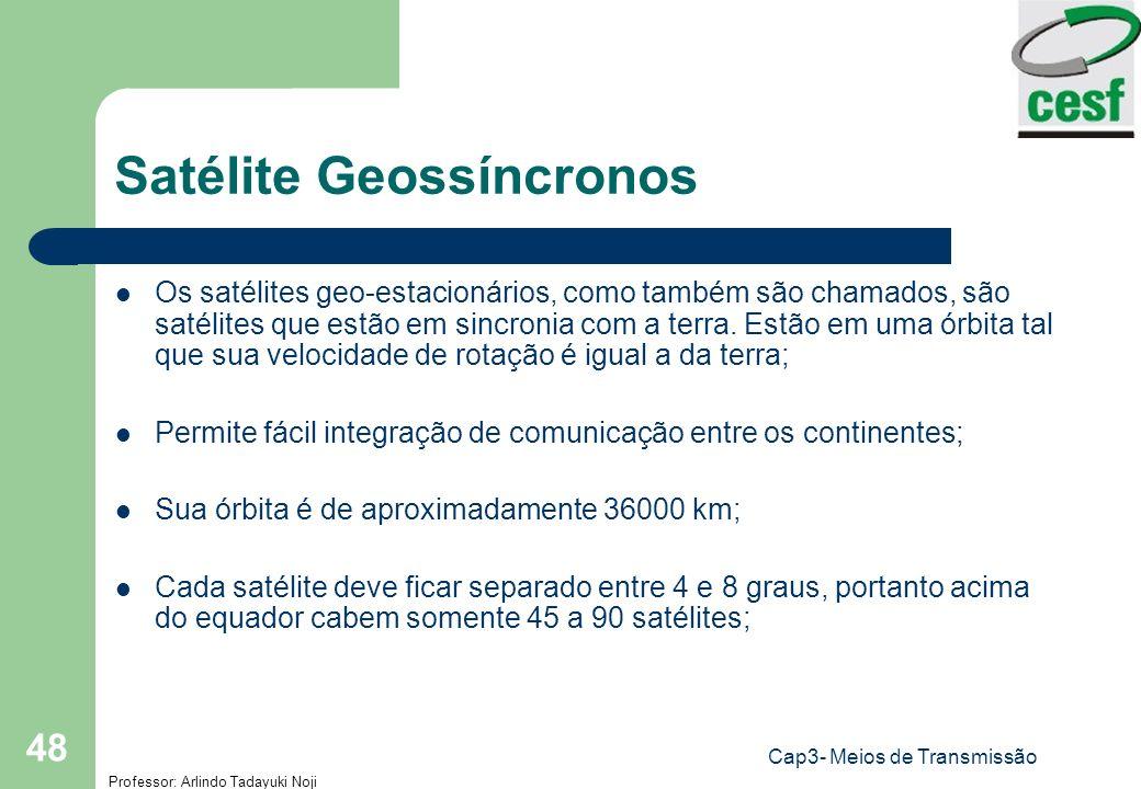 Professor: Arlindo Tadayuki Noji Cap3- Meios de Transmissão 48 Satélite Geossíncronos Os satélites geo-estacionários, como também são chamados, são sa