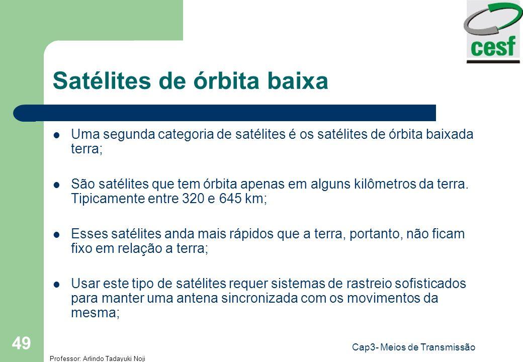 Professor: Arlindo Tadayuki Noji Cap3- Meios de Transmissão 49 Satélites de órbita baixa Uma segunda categoria de satélites é os satélites de órbita b